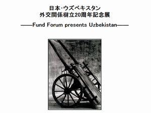 日本・ウズベキスタン外交関係樹立20周年記念展 ― Fund Forum presents Uzbekistan ―